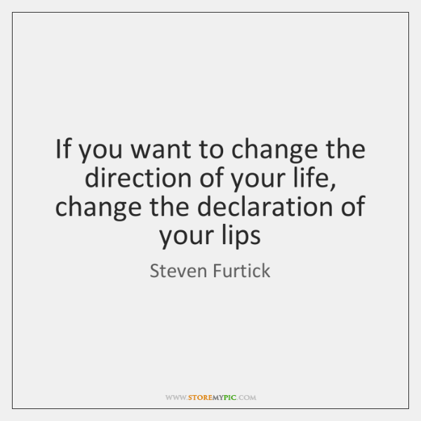 If you want to change the direction of your life, change the ...