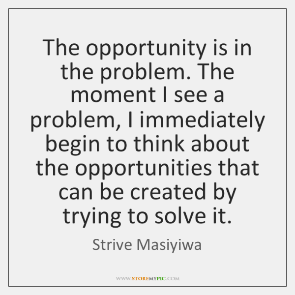 The opportunity is in the problem. The moment I see a problem, ...