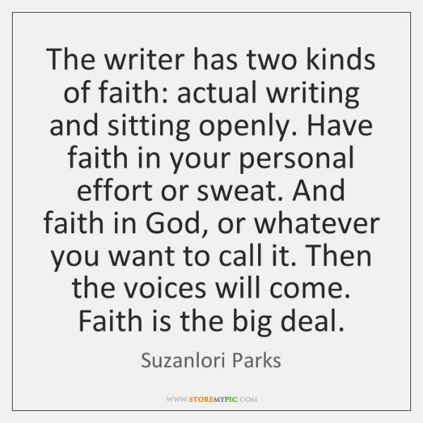 The writer has two kinds of faith: actual writing and sitting openly. ...