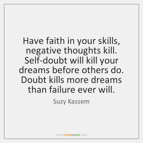 Have faith in your skills, negative thoughts kill. Self-doubt will kill your ...