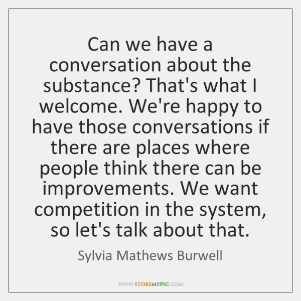 Can we have a conversation about the substance? That's what I welcome. ...