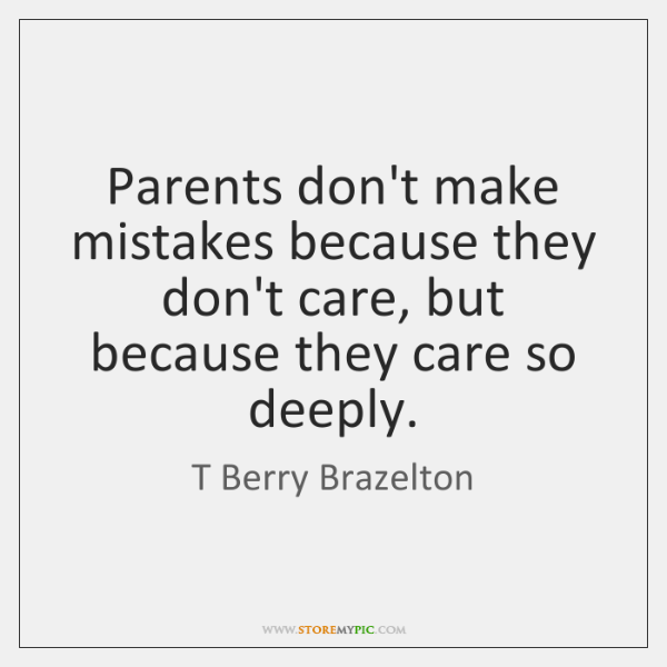 Parents don't make mistakes because they don't care, but because they care ...
