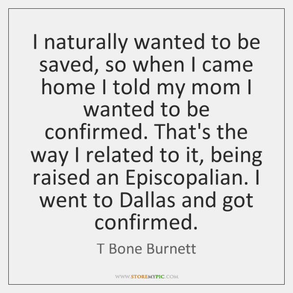I naturally wanted to be saved, so when I came home I ...