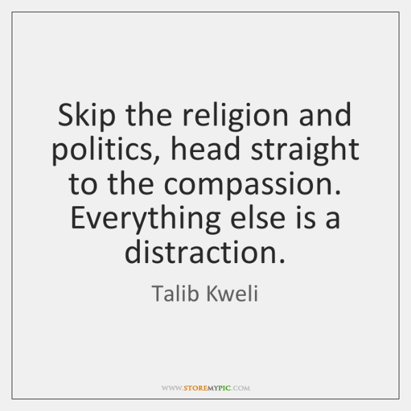 Skip the religion and politics, head straight to the compassion. Everything else ...