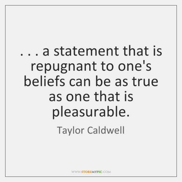. . . a statement that is repugnant to one's beliefs can be as true ...