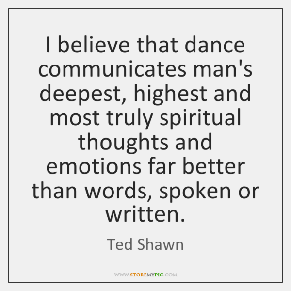 I believe that dance communicates man's deepest, highest and most truly spiritual ...
