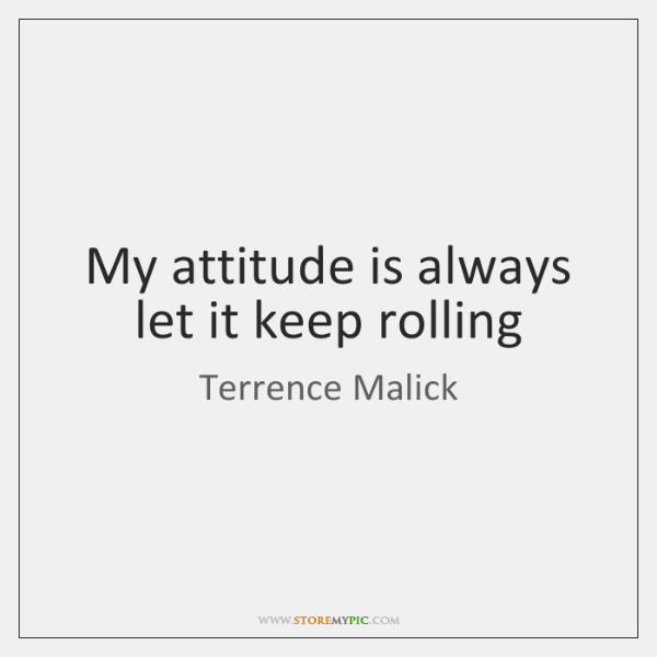 My attitude is always let it keep rolling
