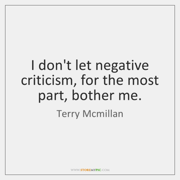 I don't let negative criticism, for the most part, bother me.