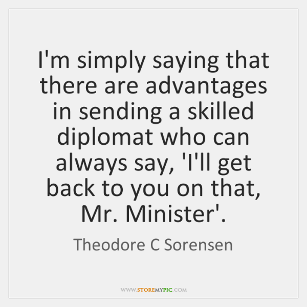 I'm simply saying that there are advantages in sending a skilled diplomat ...
