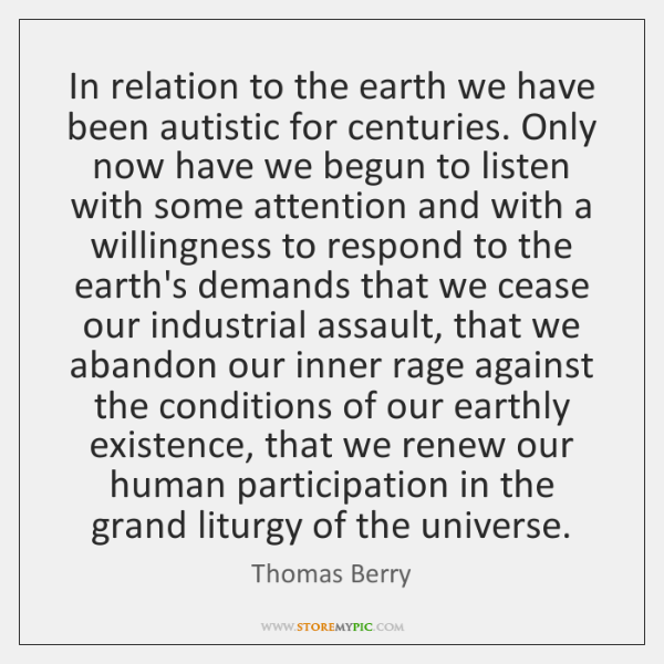 In relation to the earth we have been autistic for centuries. Only ...