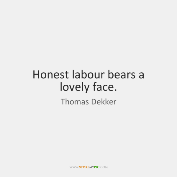 Honest labour bears a lovely face.