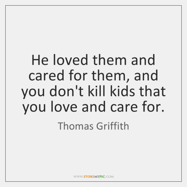 He loved them and cared for them, and you don't kill kids ...