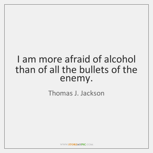 I am more afraid of alcohol than of all the bullets of ...