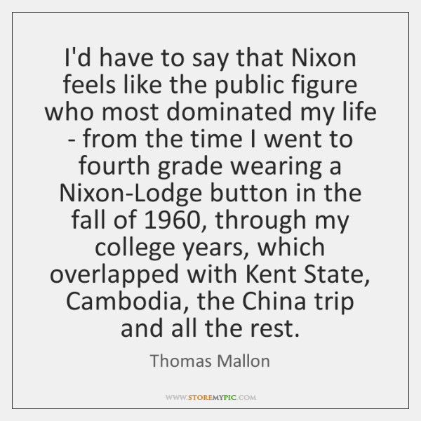 I'd have to say that Nixon feels like the public figure who ...