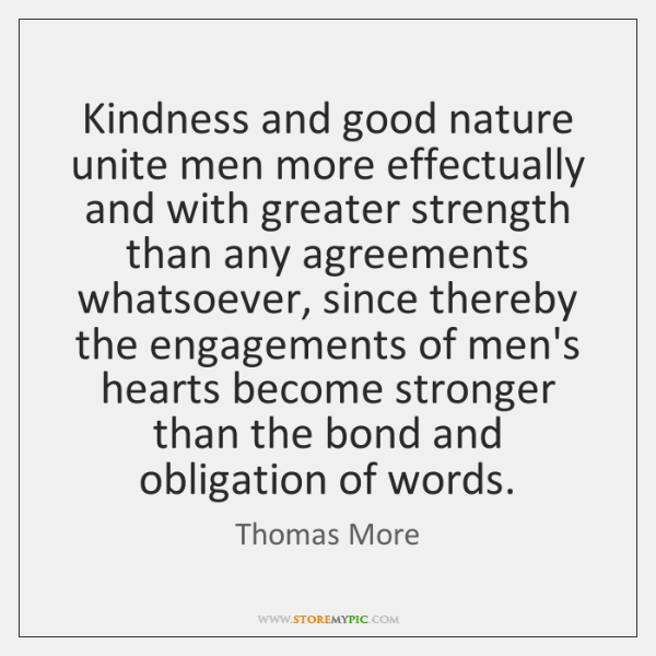 Kindness and good nature unite men more effectually and with greater strength ...
