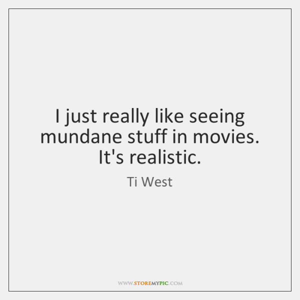 I just really like seeing mundane stuff in movies. It's realistic.