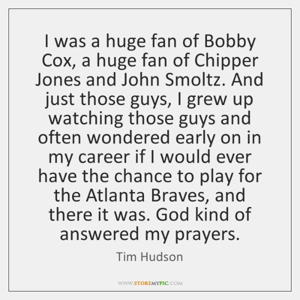 I was a huge fan of Bobby Cox, a huge fan of ...