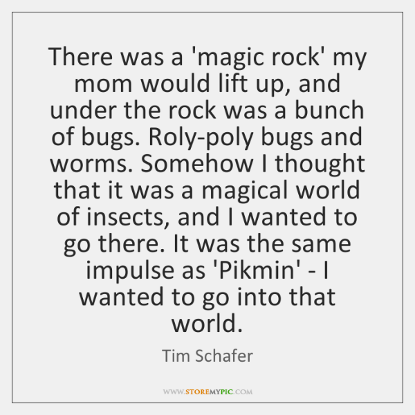 There was a 'magic rock' my mom would lift up, and under ...