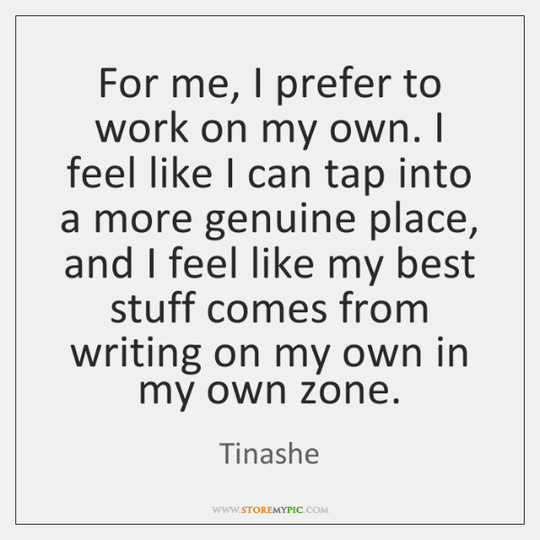 For me, I prefer to work on my own. I feel like ...