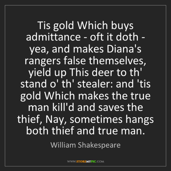 William Shakespeare: Tis gold Which buys admittance - oft it doth - yea, and...