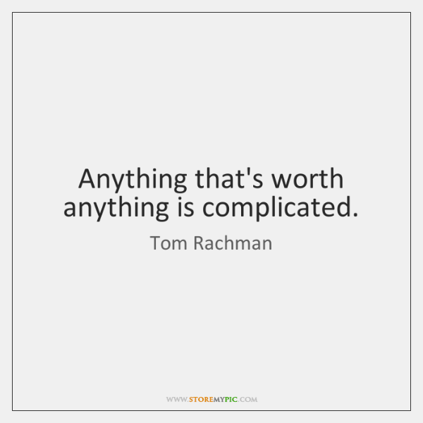 Anything that's worth anything is complicated.