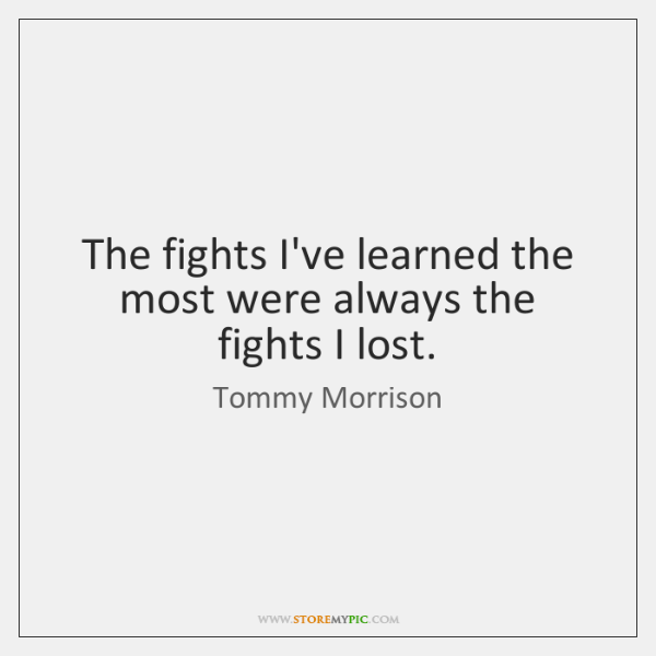 The fights I've learned the most were always the fights I lost.