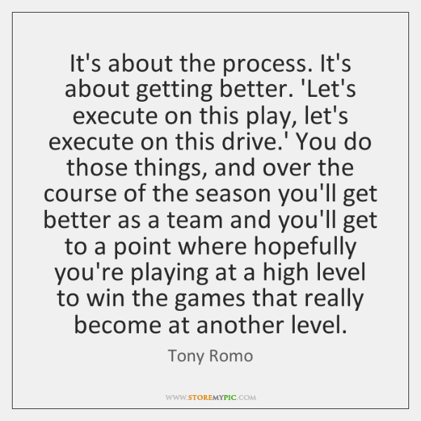 It's about the process. It's about getting better. 'Let's execute on this ...