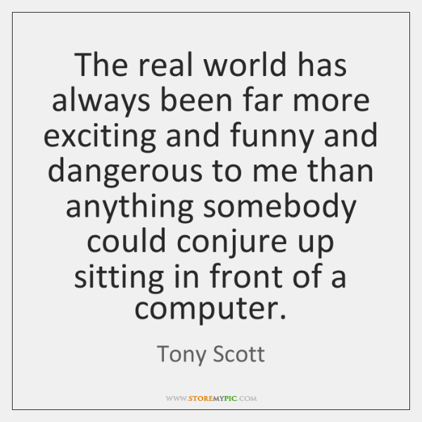 The real world has always been far more exciting and funny and ...