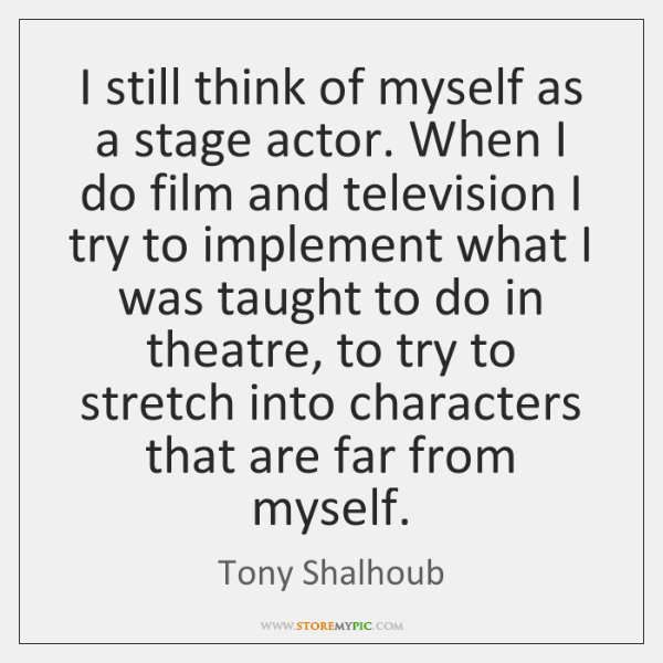 I still think of myself as a stage actor. When I do ...