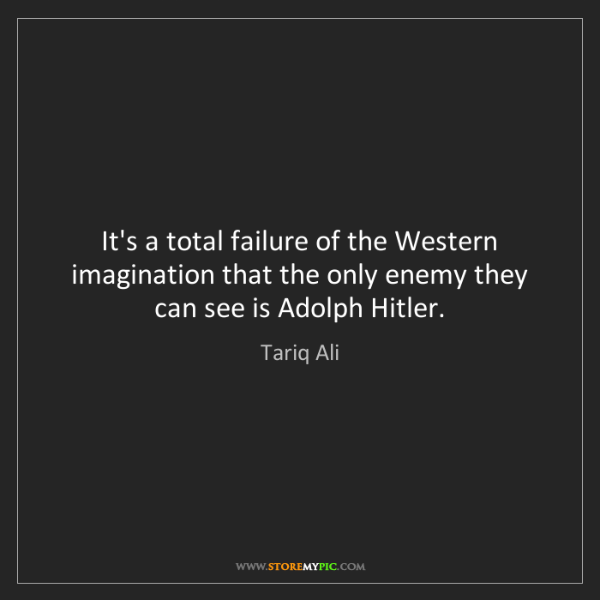 Tariq Ali: It's a total failure of the Western imagination that...