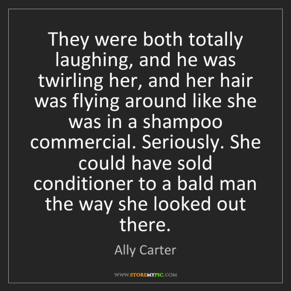 Ally Carter: They were both totally laughing, and he was twirling...