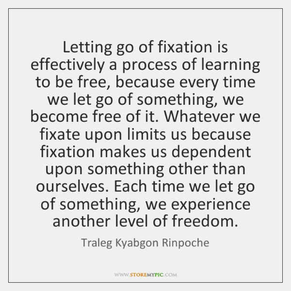 Letting go of fixation is effectively a process of learning to be ...