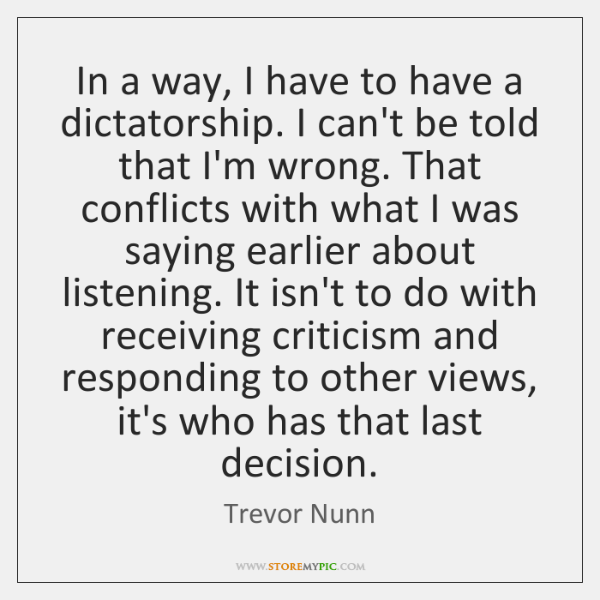 In a way, I have to have a dictatorship. I can't be ...