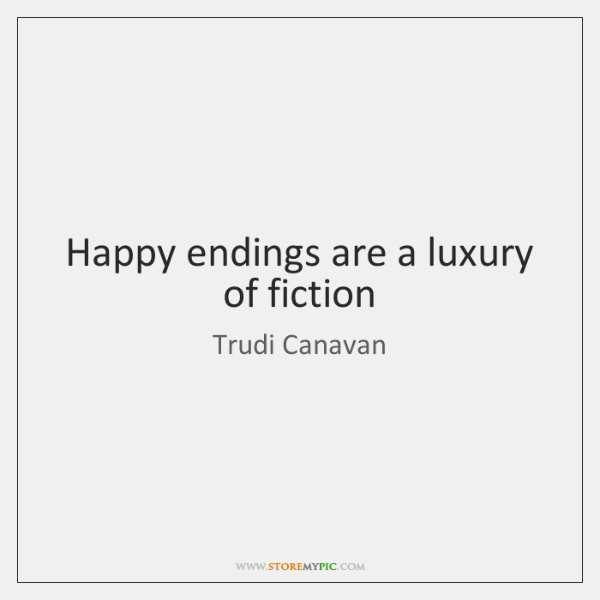 Happy endings are a luxury of fiction