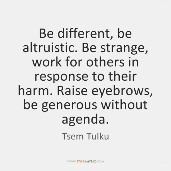 Be different, be altruistic. Be strange, work for others in response to ...