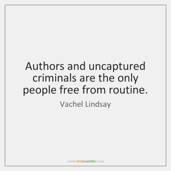 Authors and uncaptured criminals are the only people free from routine.