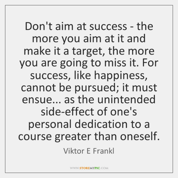Don't aim at success - the more you aim at it and ...