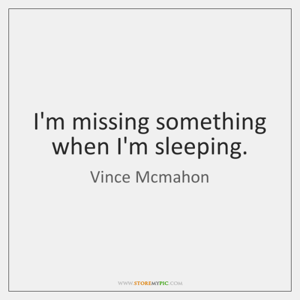 I'm missing something when I'm sleeping.
