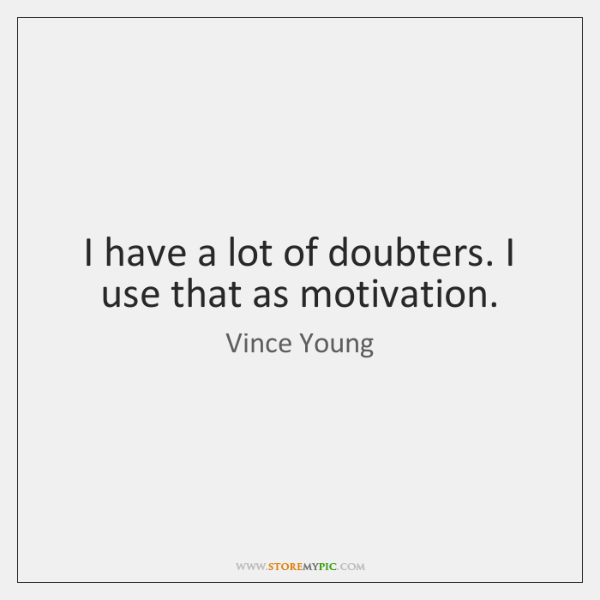 I have a lot of doubters. I use that as motivation.
