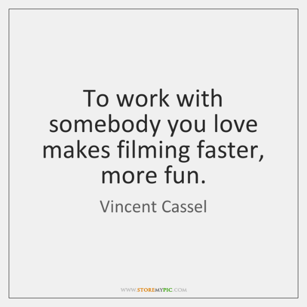 To work with somebody you love makes filming faster, more fun.