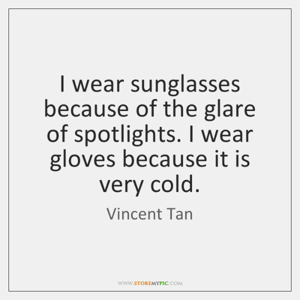 I wear sunglasses because of the glare of spotlights. I wear gloves ...