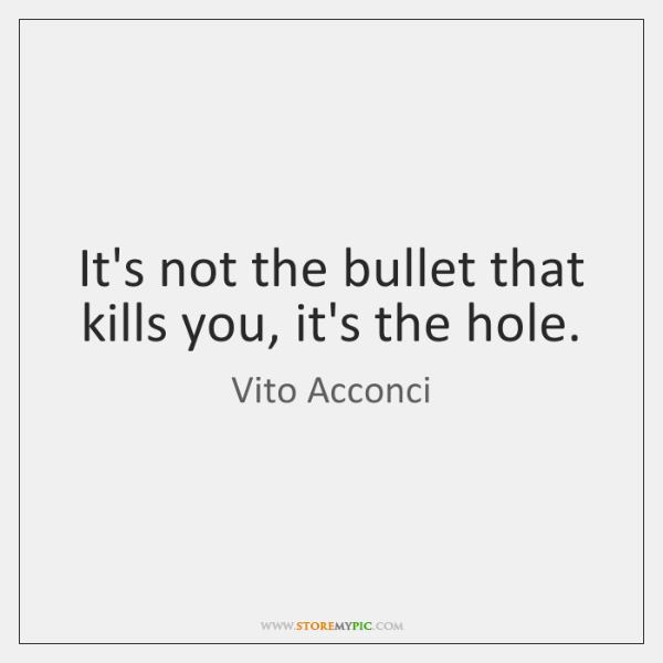 It's not the bullet that kills you, it's the hole.