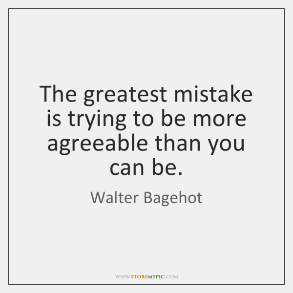 The greatest mistake is trying to be more agreeable than you can ...