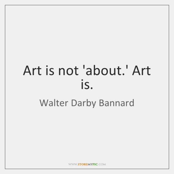 Art is not 'about.' Art is.