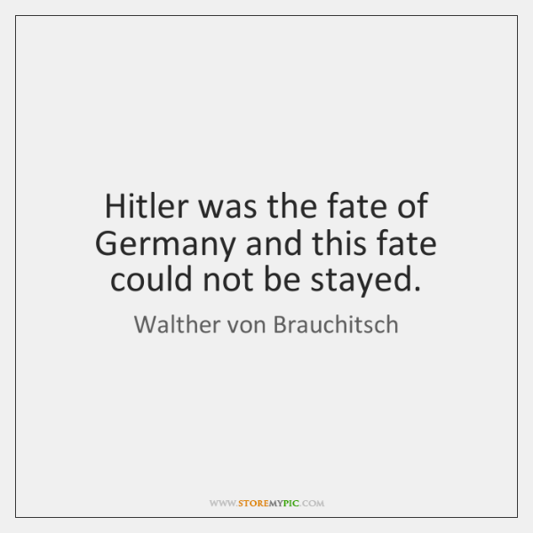 Hitler was the fate of Germany and this fate could not be ...