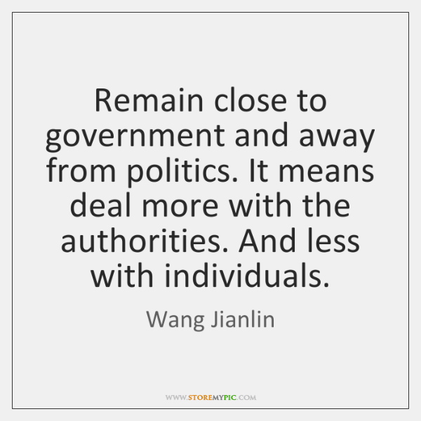 Remain close to government and away from politics. It means deal more ...