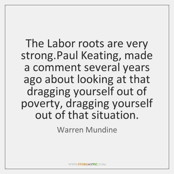 The Labor roots are very strong.Paul Keating, made a comment several ...