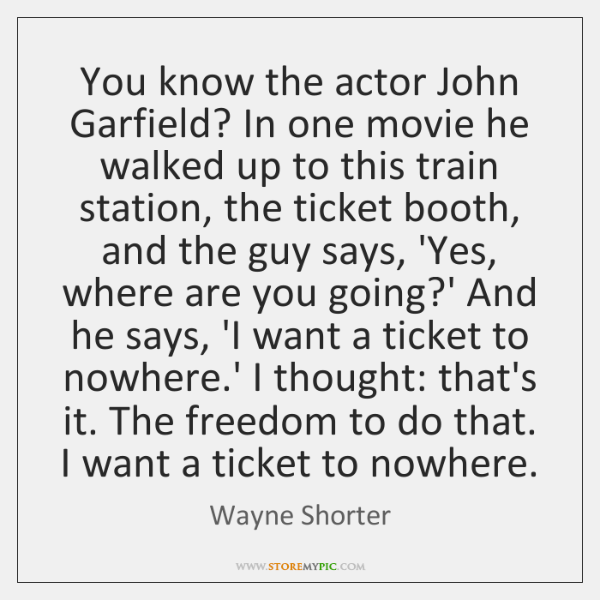 You know the actor John Garfield? In one movie he walked up ...
