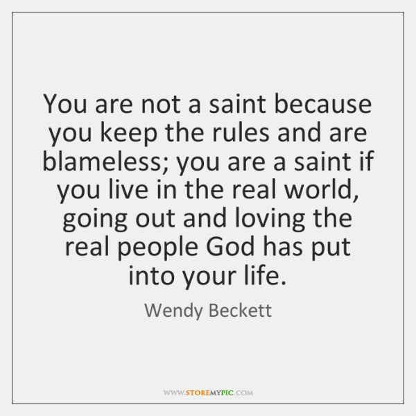 You are not a saint because you keep the rules and are ...