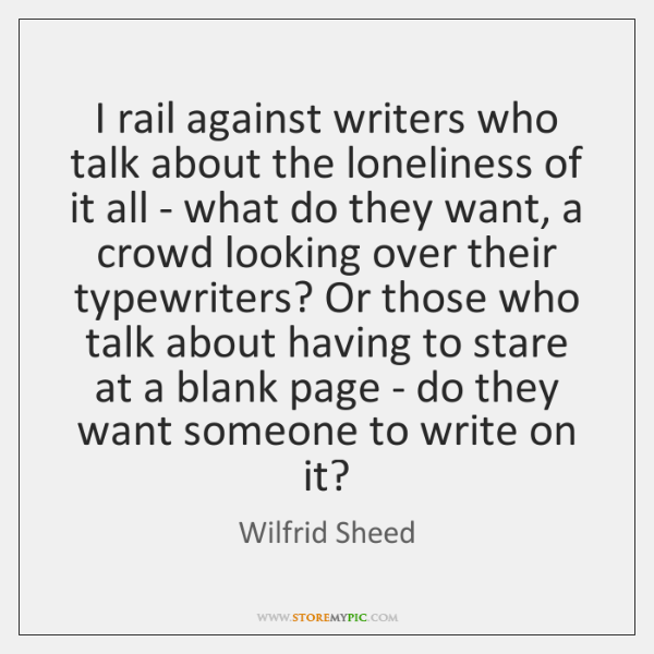 I rail against writers who talk about the loneliness of it all ...